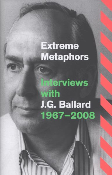 Extreme Metaphors: Interviews with J.G. Ballard 1967-2008