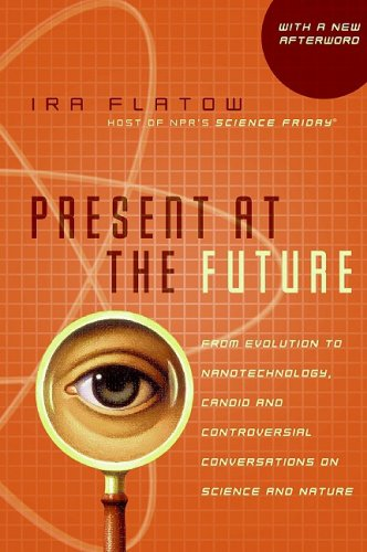 Present at the Future: From Evolution to Nanotechnology, Candid and Controversial Converstions on Science and Nature