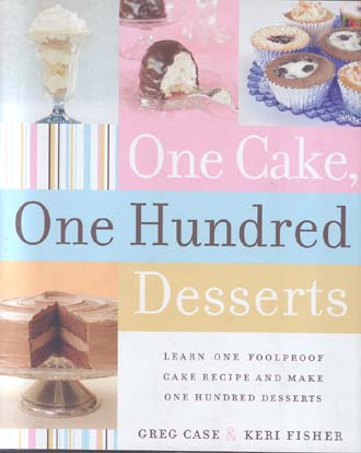 One Cake, One Hundred Desserts: Learn One Foolproof Cake Recipe and Make One Hundred Desserts