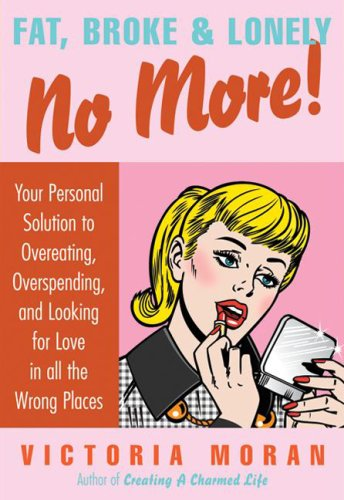 Fat, Broke & Lonely No More!: Your Personal Solution to Overeating, Overspending, and Looking for Love in All the Wrong Places