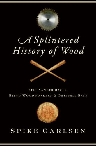 A Splintered History of Wood: Belt Sander Races, Blind Woodworkers, and Baseball Bats