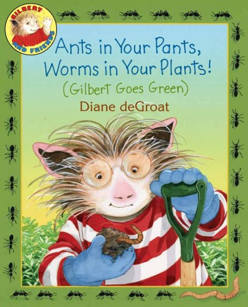 Ants in Your Pants, Worms in Your Plants! - (Gilbert Goes Green)