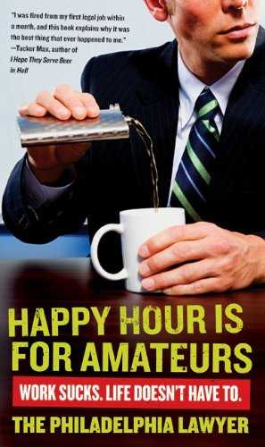 Happy Hour Is for Amateurs: Work Sucks. Life Doesn't Have To.