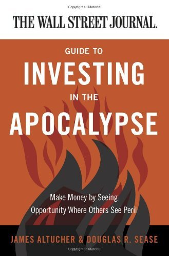 Guide to Investing in the Apocalypse: Make Money by Seeing Opportunity Where Others See Peril (The Wall Street Journal)