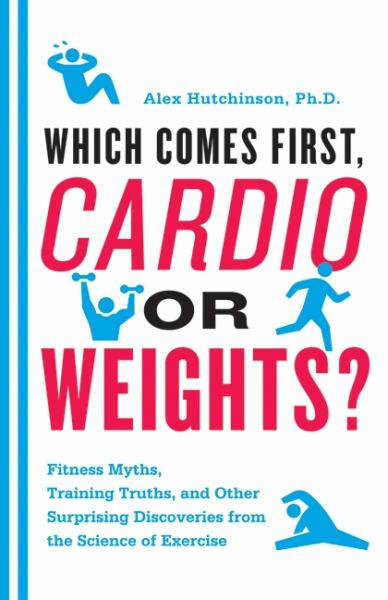 Which Comes First, Cardio or Weights? Fitness Myths, Training Truths, and Other Surprising Discoveries from the Science of Exercise