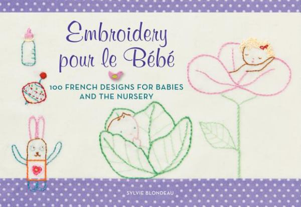 Embroidery pour le Bébé: 100 French Designs for Babies and the Nursery
