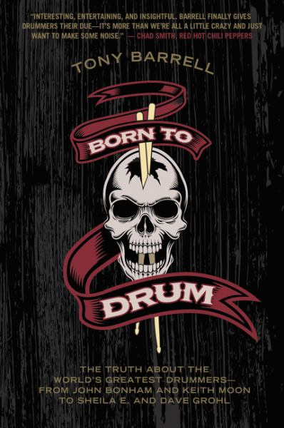 Born to Drum - The Truth About the World's Greatest Drummers From John Bonham and Keith Moon to Sheila E. and Dave Grohl
