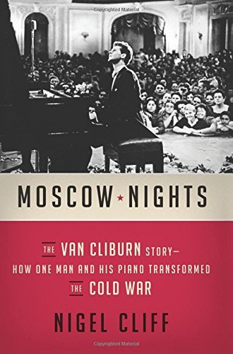 Moscow Nights: The Van Cliburn Story - How One Man and His Piano Transformed the Cold War