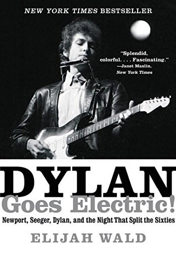 Dylan Goes Electric!  Newport, Seeger, Dylan, and the Night That Split the Sixties