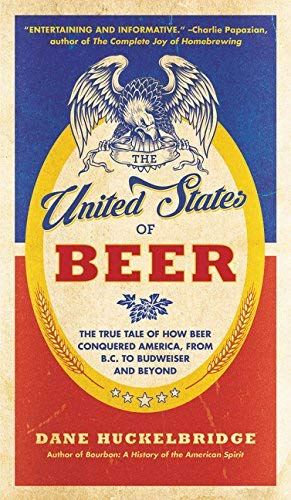 The United States of Beer: The True Tale of How Beer Conquered America, From B.C. to Budweiser and Beyond