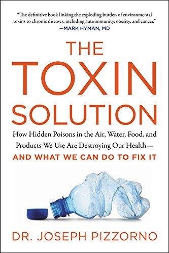 The Toxin Solution: How Hidden Poisons in the Air, Water, Food, and Products We Use Are Destroying Our Health - And What We Can Do To Fix It
