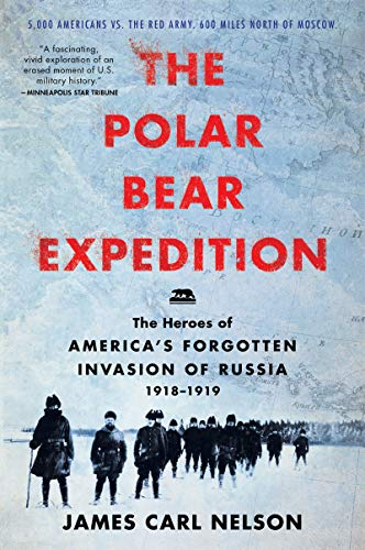 The Polar Bear Expedition: The Heroes of America's Forgotten Invasion of Russia, 1918-1919