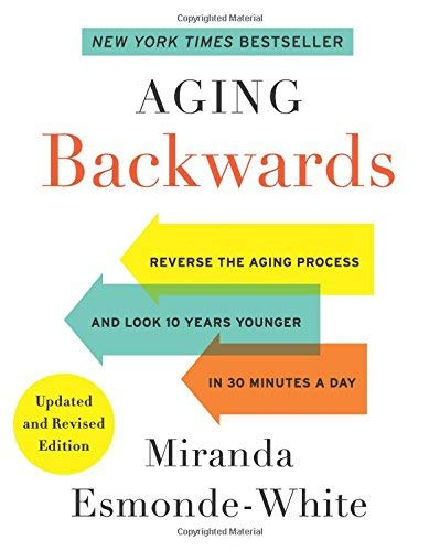 Aging Backwards: Reverse the Aging Process and Look 10 Years Younger in 30 Minutes a Day (Updated and Revised Edition)