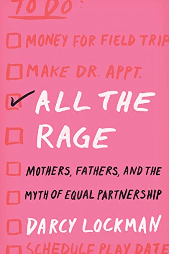 All the Rage: Mothers, Fathers, and the Myth of Equal Partnership