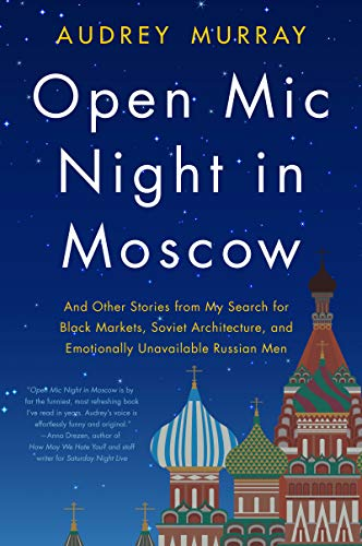 Open Mic Night in Moscow and Other Stories from My Search for Black Markets, Soviet Architecture, and Emotionally Unavailable Russian Men