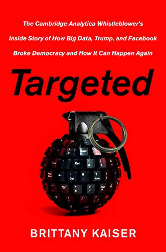 Targeted: The Cambridge Analytica Whistleblower's Inside Story of How Big Data, Trump, and Facebook Broke Democracy and How It Can Happen Again