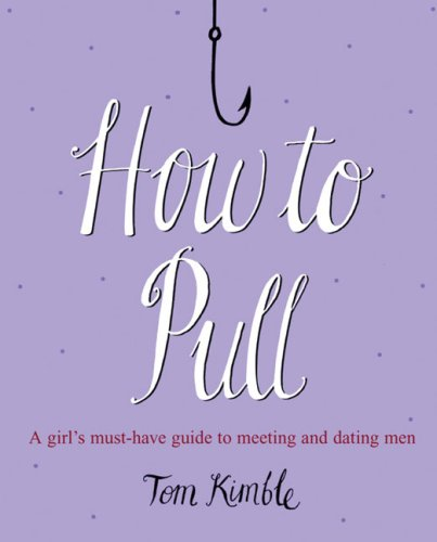 How to Pull: A Girl's Must-Have Guide to Meeting and Dating Men