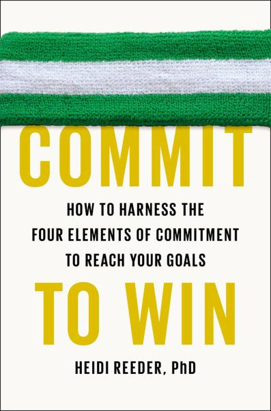 Commit to Win:  How to Harness the Four Elements of Commitment to Reach Your Goals