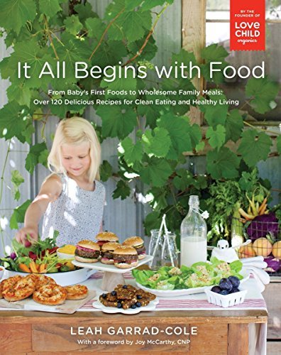 It All Begins with Food - From Baby's First Foods to Wholesome Family Meals: Over 120 Delicious Recipes for Clean Eating and Healthy Living