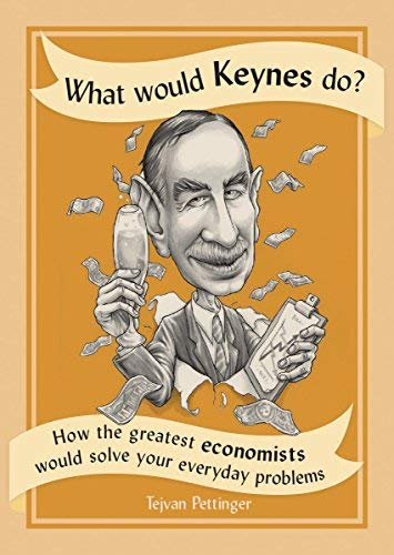 What Would Keynes Do?: How the Greatest Economists Would Solve Your Everyday Problems
