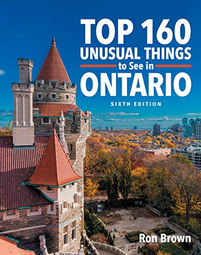 Top 160 Unusual Things to See in Ontario (6th Edition)