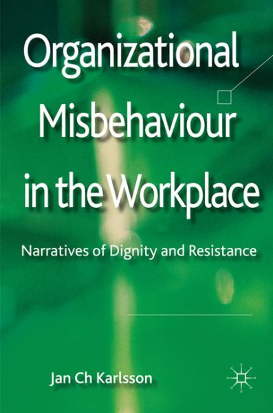 Organizational Misbehaviour in the Workplace: Narratives of Dignity and Resistance