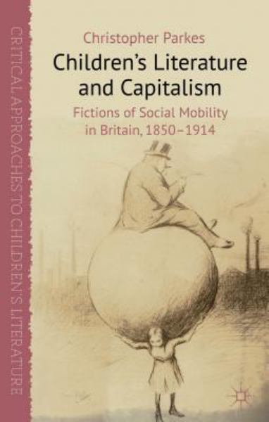 Children's Literature and Capitalis: Fictions of Social Mobility in Britain, 1850-1914