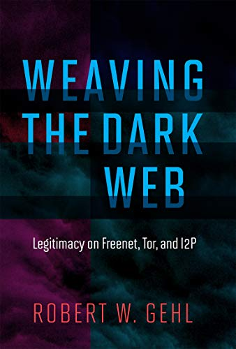 Weaving the Dark Web: Legitimacy on Freenet, Tor, and I2P (The Information Society Series)