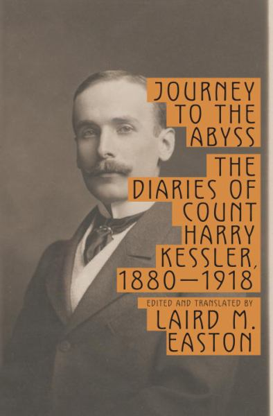 Journey to the Abyss: The Diaires of Count Harry Kessler, 1880 - 1918