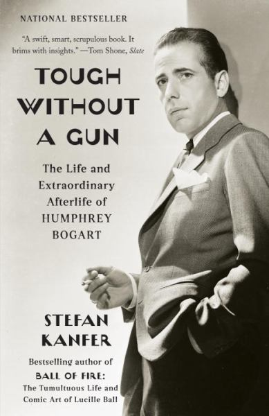 Tough Without a Gun: The Life and Extraordinary Afterlife of Humphrey Bogart