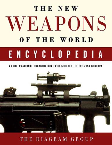 The New Weapons of the World Encyclopedia: An International Encyclopedia from 5000 B.C. to the 21st Century (Completely Revised and Updated)