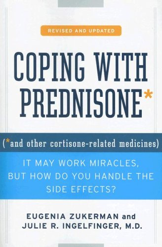 Coping with Prednisone (*and Other Cortisone-Related Medicines): It May Work Miracles, But How Do You Handle the Side Effects? (Revised and Updated)