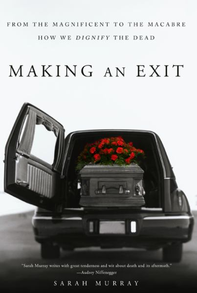 Making an Exit: From the Magnificent to the Macabre--How We Dignify the Dead