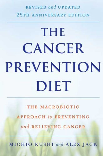 The Cancer Prevention Diet: The Macrobiotic Approach to Preventing and Relieving Cancer (Revised and Updated 25th Anniversary Edition)