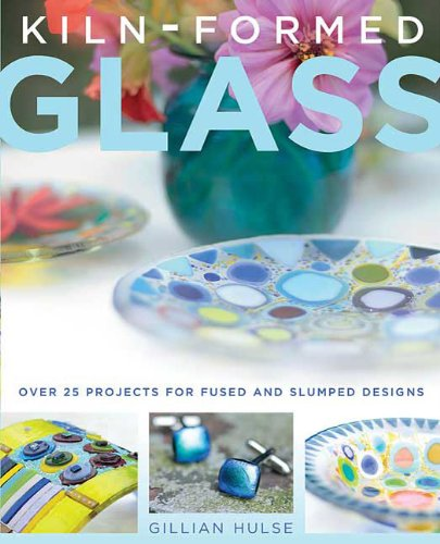 Kiln-Formed Glass: Over 25 Projects for Fused and Slumped Designs
