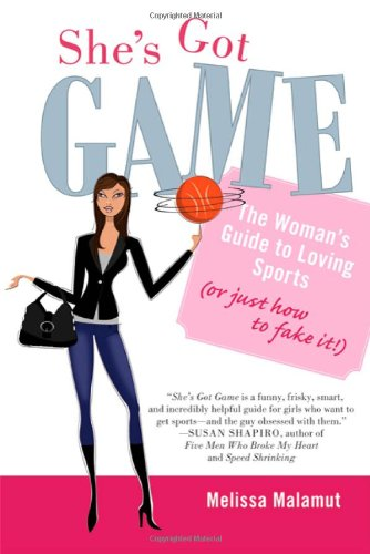 She's Got Game: The Woman's Guide to Loving Sports (or Just How to Fake It!)