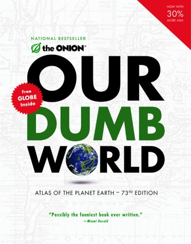 Our Dumb World: The Onion Atlas Of The Planet Earth-73rd Edition