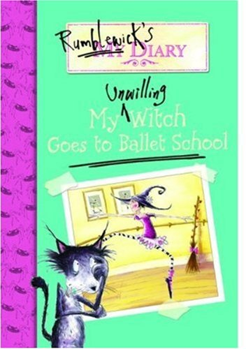 My Unwilling Witch Goes To Ballet School (Rumblewick's Diary)