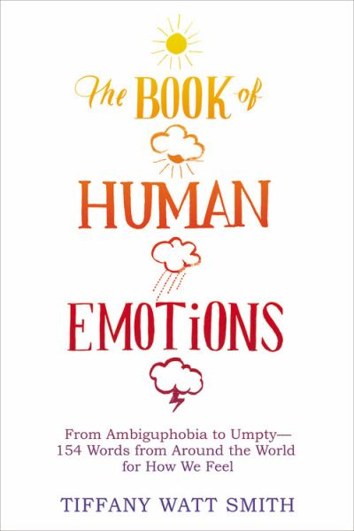 The Book of Human Emotions - From Ambiguphobia to Umpty -- 154 Words from Around the World for How We Feel