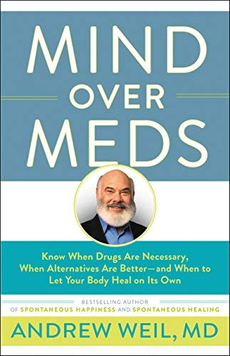 Mind Over Meds: Know When Drugs Are Necessary, When Alternatives Are Better? and When to Let Your Body Heal on Its Own