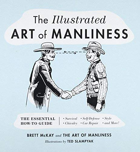 The Illustrated Art of Manliness: The Essential How-To Guide - Survival, Self-Defense, Style, Chivalry, Car Repair, and More!