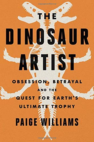 The Dinosaur Artist: Obsession, Betrayal, and the Quest for Earth's Ultimate Trophy