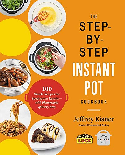 The Step-by-Step Instant Pot Cookbook: 100 Simple Recipes for Spectacular Results - with Photographs of Every Step