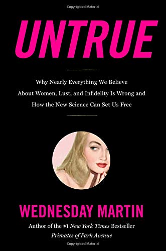 Untrue: Why Nearly Everything We Believe About Women, Lust, and Infidelity Is Wrong and How the New Science Can Set Us Free