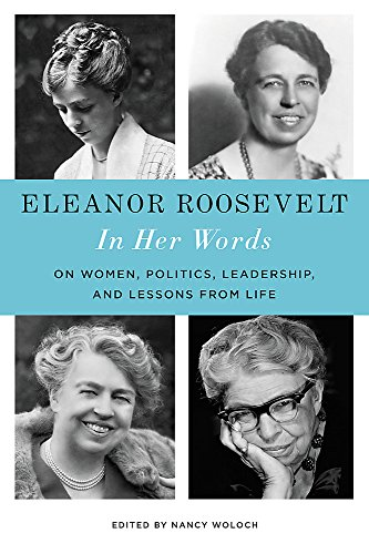 Eleanor Roosevelt: In Her Words - On Women, Politics, Leadership, and Lessons from Life