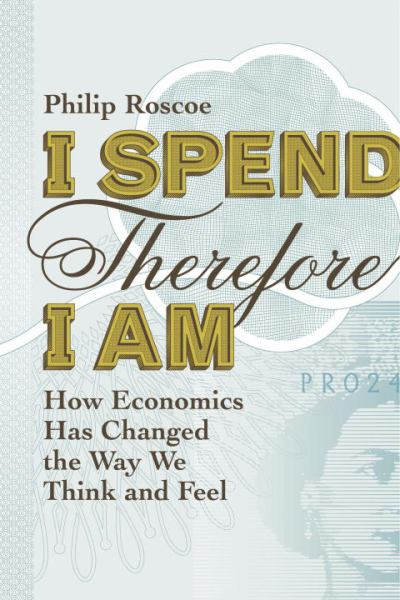 I Spend, Therefore I Am: How Economics Has Canged the Way We Think and Feel