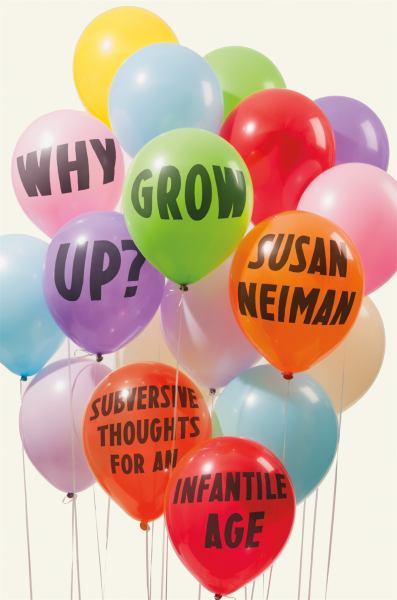 Why Grow Up? Subversive Thoughts for an Infantile Age