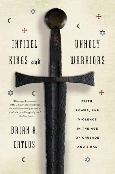 Infidel Kings and Unholy Warriors - Faith, Power, and Violence in the Age of Crusade and Jihad