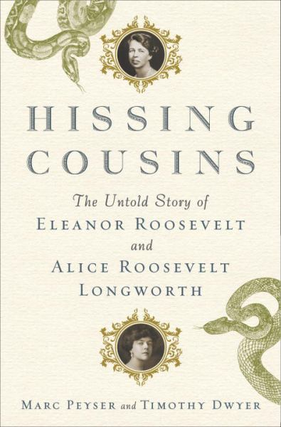 Hissing Cousins - The Untold Story of Eleanor Roosevelt and Alice Roosevelt Longworth