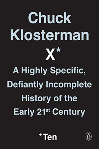 Chuck Klosterman X: A Highly Specific, Defiantly Incomplete History of the Early 21st Century